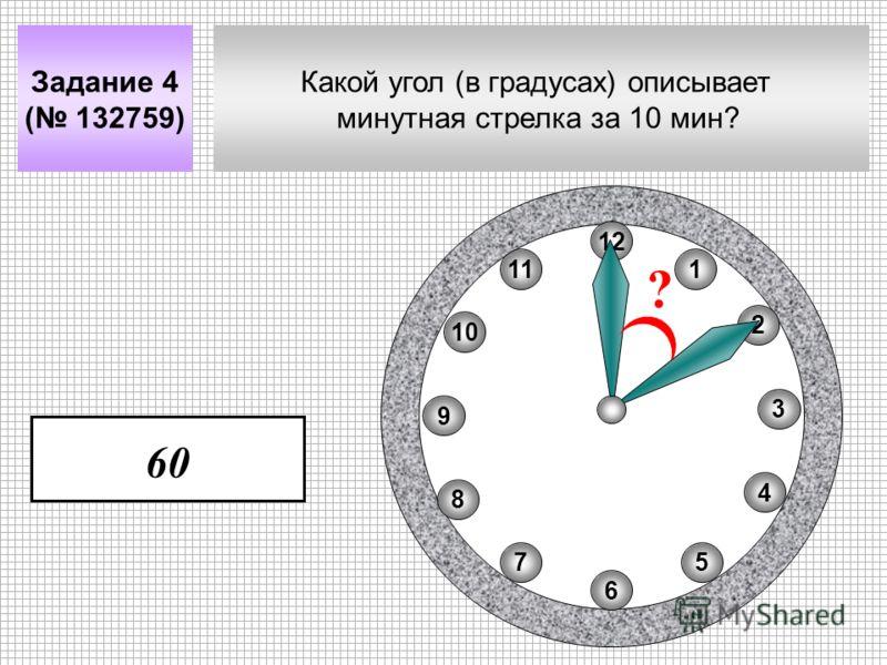 Какой угол (в градусах) описывает минутная стрелка за 10 мин? Задание 4 ( 132759) 11 8 10 75 4 2 1 9 3 6 12 ? 60