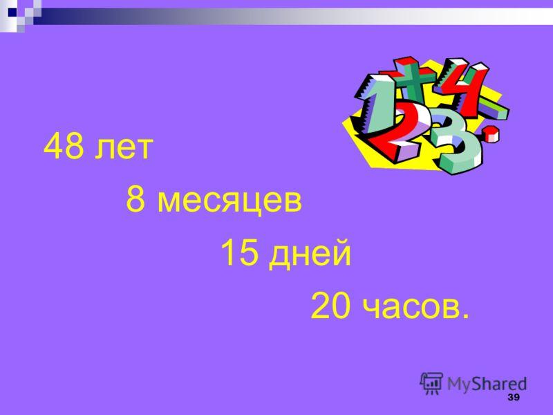 38 Человек говорит: «Я прожил 44 года, 44 месяца, 44 недели, 44 дня и 44 часа». Сколько лет этому человеку?
