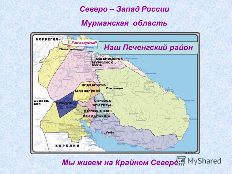 Наш Печенгский район Северо – Запад России Мурманская область Мы живем на Крайнем Севере.