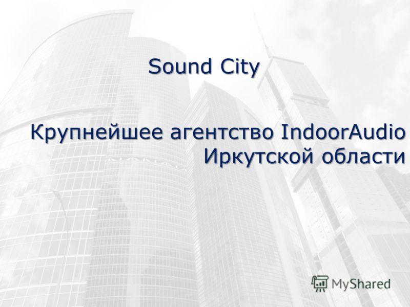 Крупнейшее агентство IndoorAudio Иркутской области Sound City