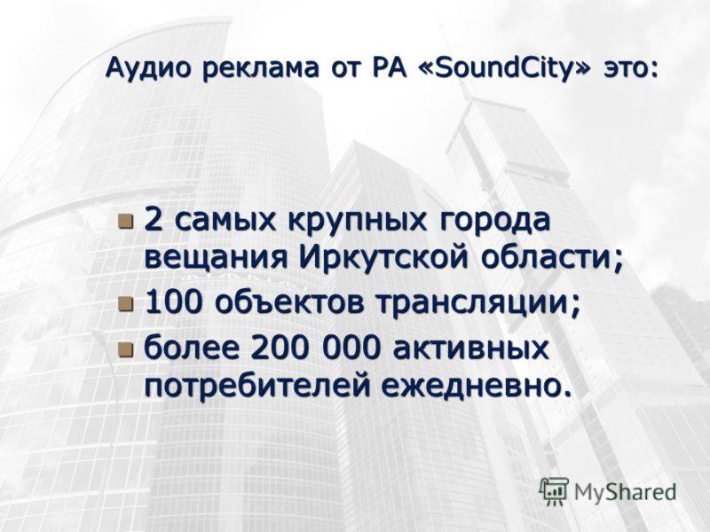 Аудио реклама от РА «SoundCity» это: 2 самых крупных города вещания Иркутской области; 2 самых крупных города вещания Иркутской области; 100 объектов трансляции; 100 объектов трансляции; более 200 000 активных потребителей ежедневно. более 200 000 ак