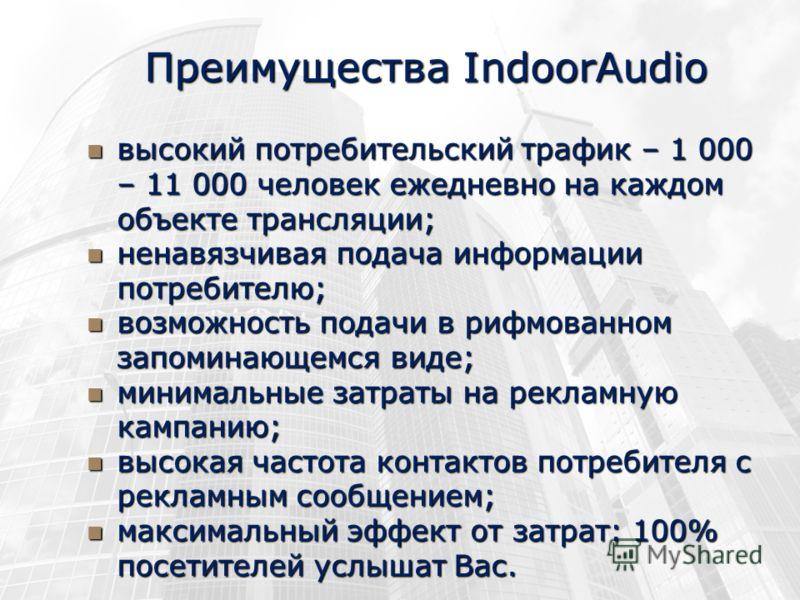 Преимущества IndoorAudio высокий потребительский трафик – 1 000 – 11 000 человек ежедневно на каждом объекте трансляции; высокий потребительский трафик – 1 000 – 11 000 человек ежедневно на каждом объекте трансляции; ненавязчивая подача информации по