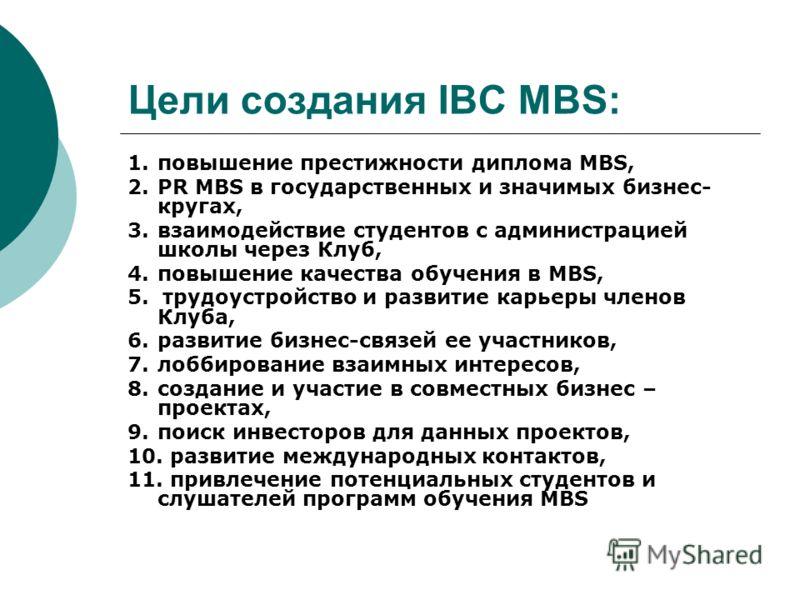 Цели создания IBC MBS: 1.повышение престижности диплома МВS, 2.PR MBS в государственных и значимых бизнес- кругах, 3.взаимодействие студентов с администрацией школы через Клуб, 4.повышение качества обучения в MBS, 5. трудоустройство и развитие карьер