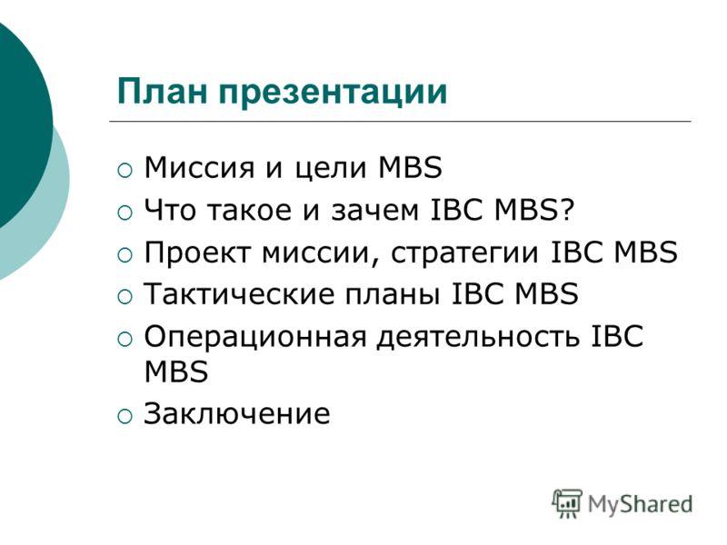 План презентации Миссия и цели MBS Что такое и зачем IBC MBS? Проект миссии, стратегии IBC MBS Тактические планы IBC MBS Операционная деятельность IBC MBS Заключение