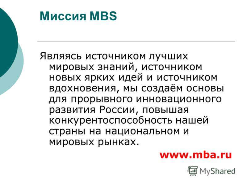 Миссия MBS Являясь источником лучших мировых знаний, источником новых ярких идей и источником вдохновения, мы создаём основы для прорывного инновационного развития России, повышая конкурентоспособность нашей страны на национальном и мировых рынках. w