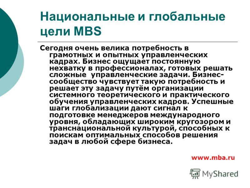 Национальные и глобальные цели MBS Сегодня очень велика потребность в грамотных и опытных управленческих кадрах. Бизнес ощущает постоянную нехватку в профессионалах, готовых решать сложные управленческие задачи. Бизнес- сообщество чувствует такую пот