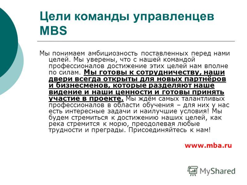 Цели команды управленцев MBS Мы понимаем амбициозность поставленных перед нами целей. Мы уверены, что с нашей командой профессионалов достижение этих целей нам вполне по силам. Мы готовы к сотрудничеству, наши двери всегда открыты для новых партнёров