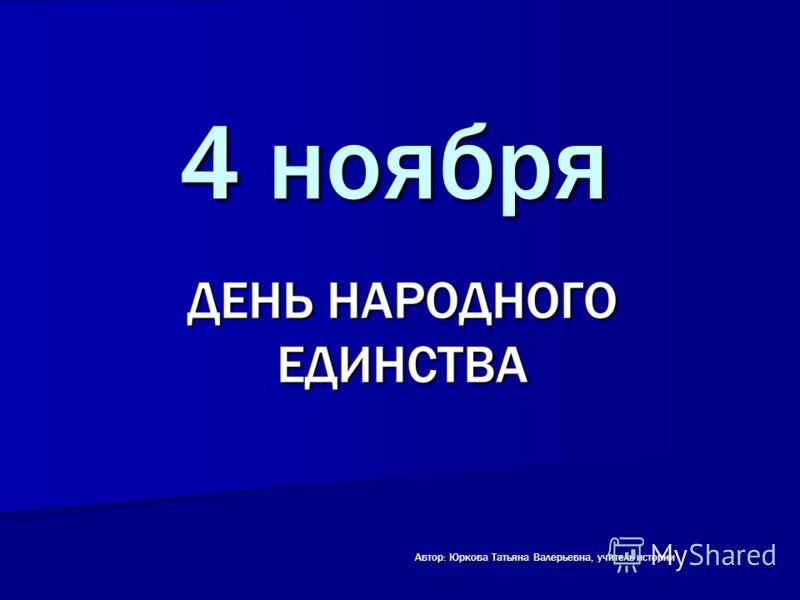 4 ноября ДЕНЬ НАРОДНОГО ЕДИНСТВА Автор: Юркова Татьяна Валерьевна, учитель истории