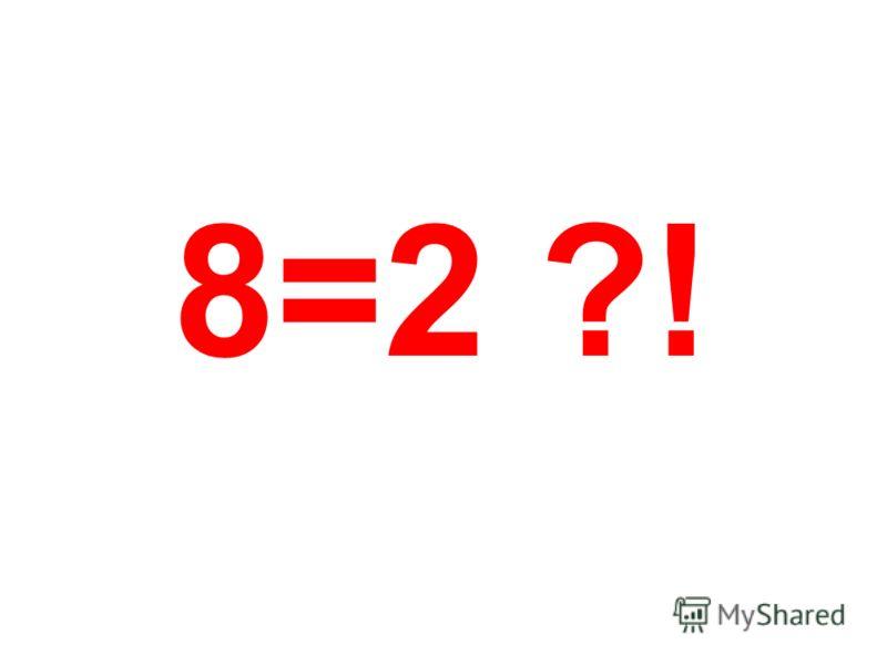 8=2 ?!