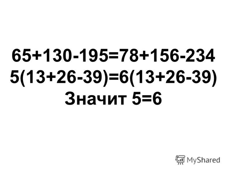 65+130-195=78+156-234 5(13+26-39)=6(13+26-39) Значит 5=6