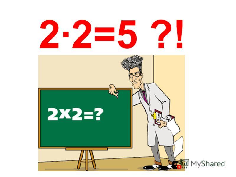 2·2=5 ?!