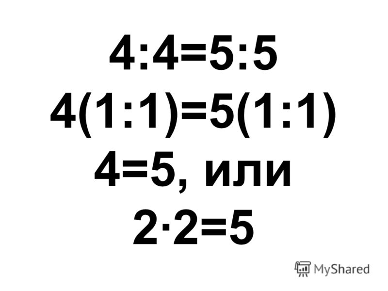 4:4=5:5 4(1:1)=5(1:1) 4=5, или 2·2=5