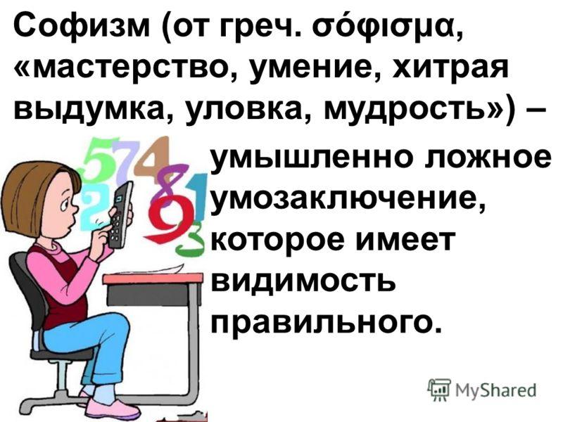 умышленно ложное умозаключение, которое имеет видимость правильного. Софизм (от греч. σόφισμα, «мастерство, умение, хитрая выдумка, уловка, мудрость») –