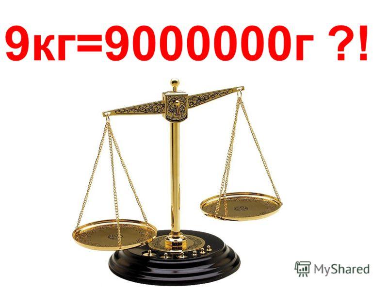 9кг=9000000г ?!