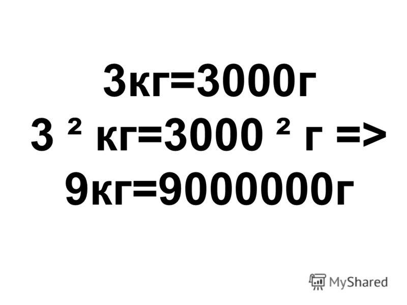 3кг=3000г 3 ² кг=3000 ² г => 9кг=9000000г