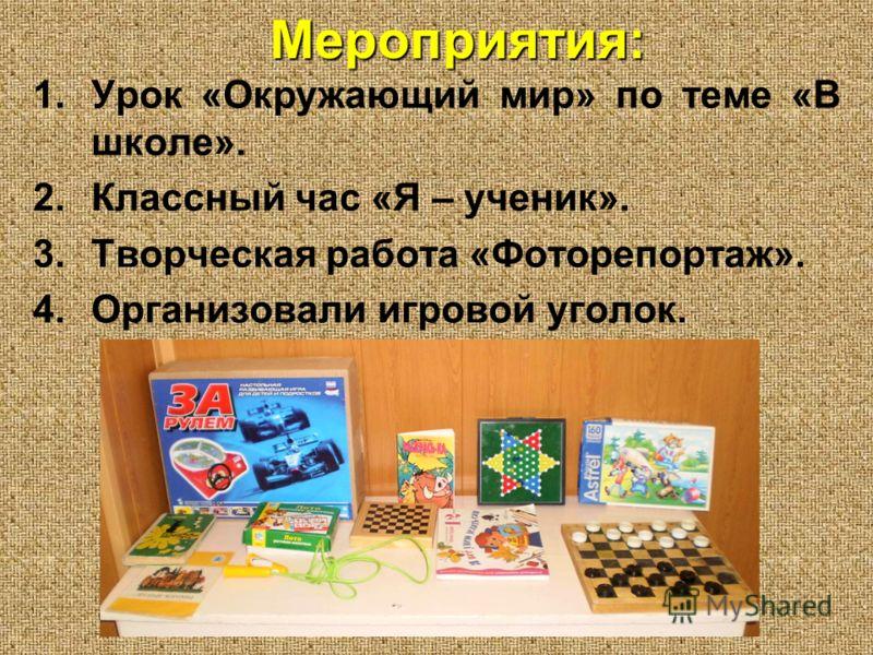Мероприятия: 1.Урок «Окружающий мир» по теме «В школе». 2.Классный час «Я – ученик». 3.Творческая работа «Фоторепортаж». 4.Организовали игровой уголок.