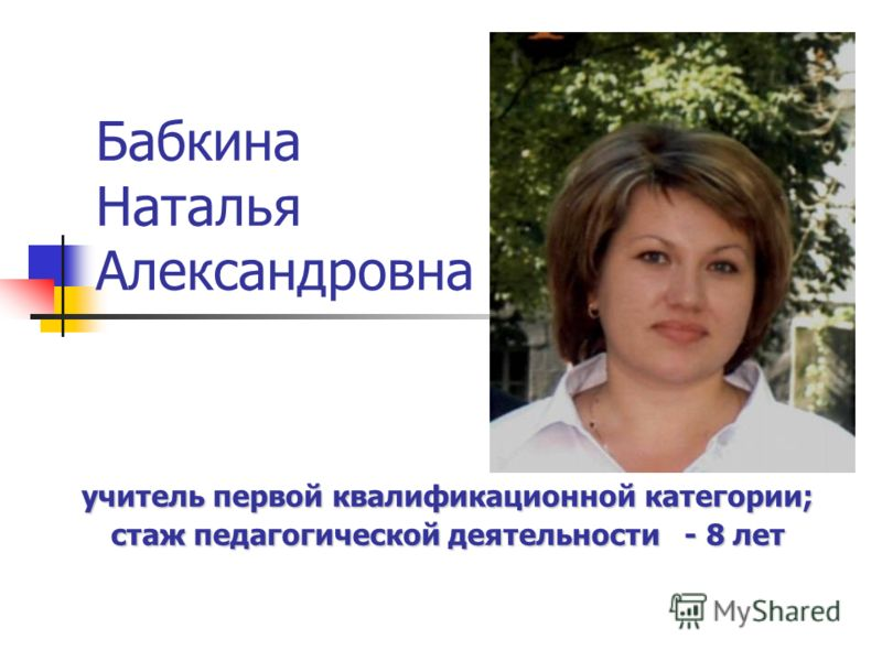 Бабкина Наталья Александровна учитель первой квалификационной категории; стаж педагогической деятельности - 8 лет
