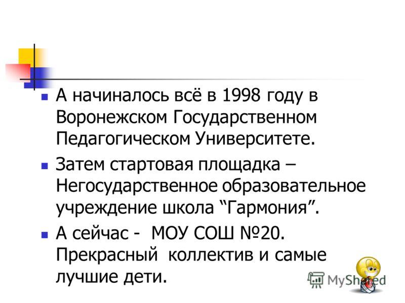 А начиналось всё в 1998 году в Воронежском Государственном Педагогическом Университете. Затем стартовая площадка – Негосударственное образовательное учреждение школа Гармония. А сейчас - МОУ СОШ 20. Прекрасный коллектив и самые лучшие дети.