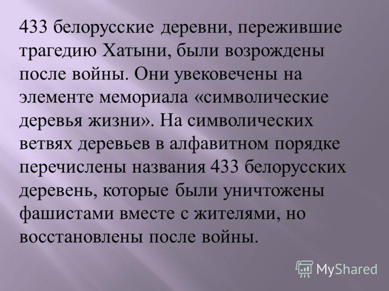 433 белорусские деревни, пережившие трагедию Хатыни, были возрождены после войны. Они увековечены на элементе мемориала « символические деревья жизни ». На символических ветвях деревьев в алфавитном порядке перечислены названия 433 белорусских дереве