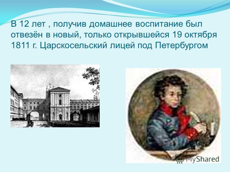 В 12 лет, получив домашнее воспитание был отвезён в новый, только открывшейся 19 октября 1811 г. Царскосельский лицей под Петербургом