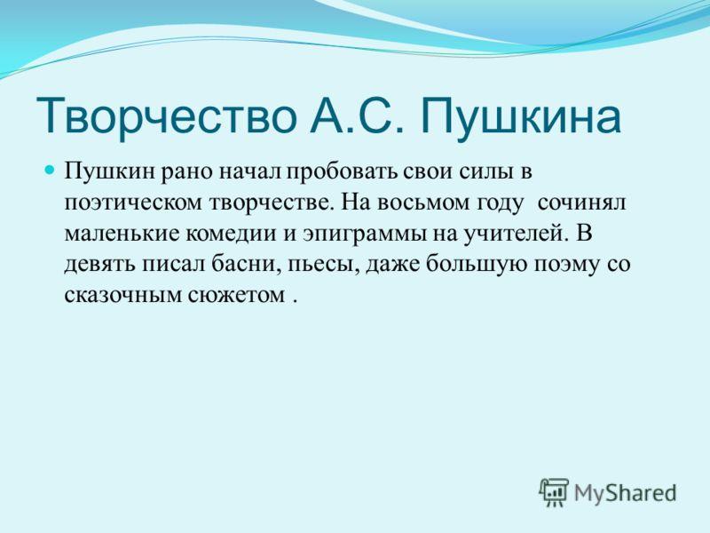 Творчество А.С. Пушкина Пушкин рано начал пробовать свои силы в поэтическом творчестве. На восьмом году сочинял маленькие комедии и эпиграммы на учителей. В девять писал басни, пьесы, даже большую поэму со сказочным сюжетом.