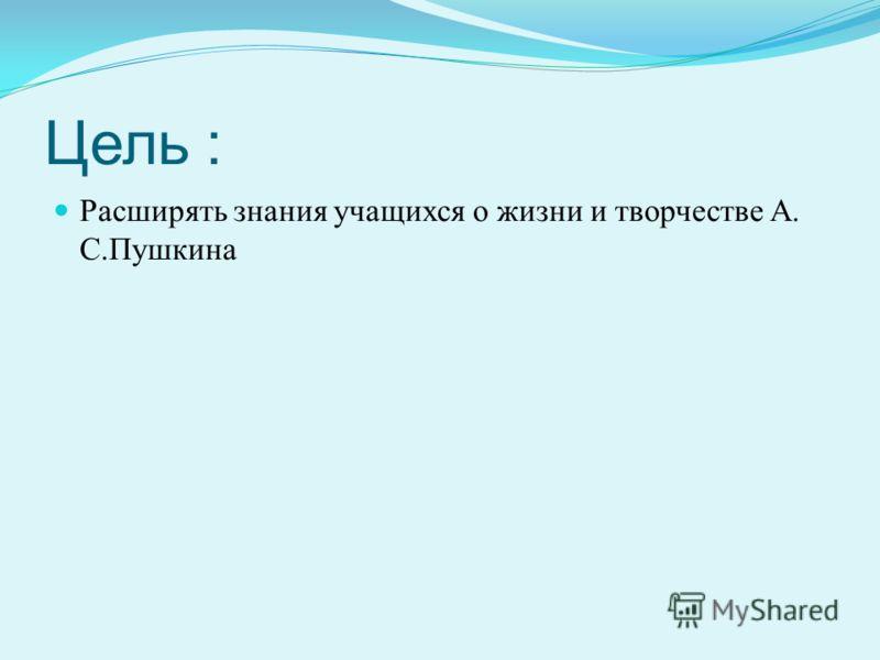 Цель : Расширять знания учащихся о жизни и творчестве А. С.Пушкина