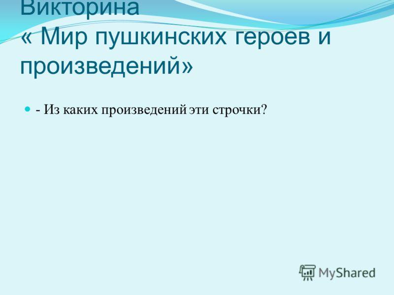 Викторина « Мир пушкинских героев и произведений» - Из каких произведений эти строчки?