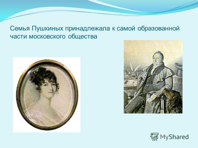 Семья Пушкиных принадлежала к самой образованной части московского общества
