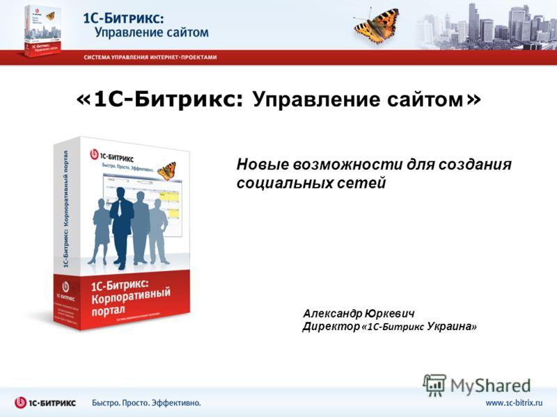 «1С-Битрикс: Управление сайтом » Новые возможности для создания социальных сетей Александр Юркевич Директор «1С-Битрикс Украина »