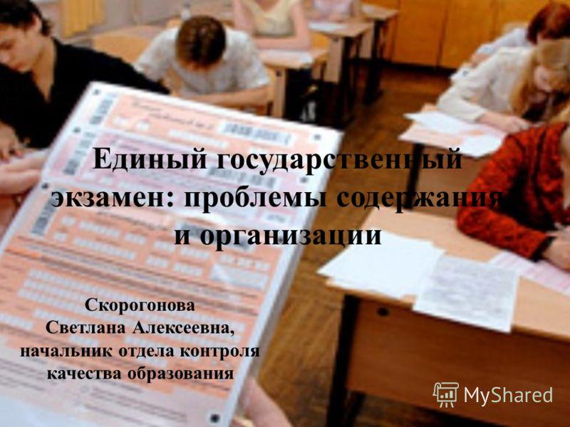 Единый государственный экзамен: проблемы содержания и организации Скорогонова Светлана Алексеевна, начальник отдела контроля качества образования