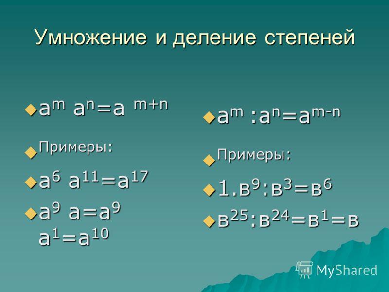 Умножение и деление степеней а m a n =a m+n а m a n =a m+n Примеры: Примеры: а 6 а 11 =а 17 а 6 а 11 =а 17 а 9 а=а 9 а 1 =а 10 а 9 а=а 9 а 1 =а 10 a m :a n =a m-n a m :a n =a m-n Примеры: Примеры: 1.в 9 :в 3 =в 6 1.в 9 :в 3 =в 6 в 25 :в 24 =в 1 =в в