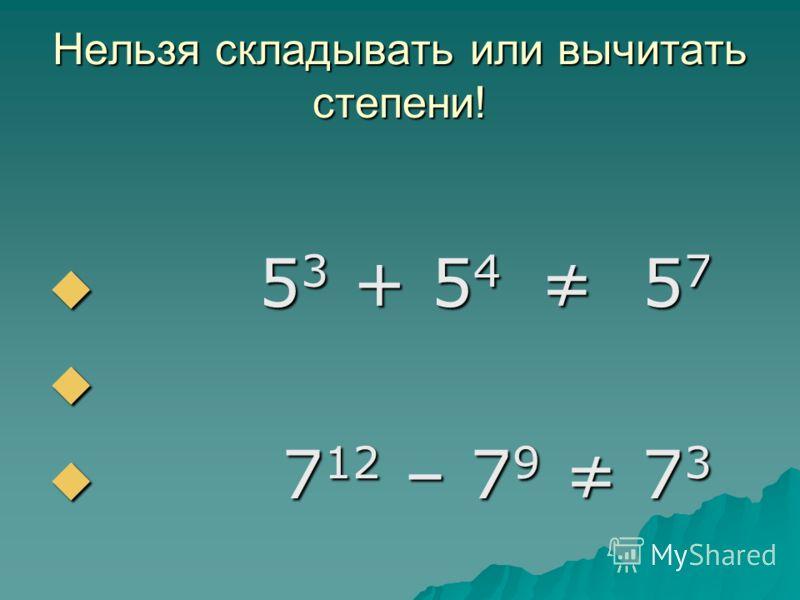 Нельзя складывать или вычитать степени! 5 3 + 5 4 5 7 5 3 + 5 4 5 7 7 12 – 7 9 7 3 7 12 – 7 9 7 3