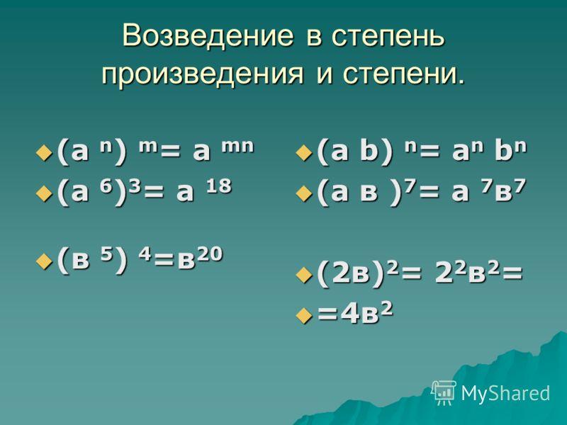 Возведение в степень произведения и степени. (а n ) m = a mn (а n ) m = a mn (а 6 ) 3 = а 18 (а 6 ) 3 = а 18 (в 5 ) 4 =в 20 (в 5 ) 4 =в 20 (a b) n = a n b n (a b) n = a n b n (а в ) 7 = а 7 в 7 (а в ) 7 = а 7 в 7 (2в) 2 = 2 2 в 2 = (2в) 2 = 2 2 в 2 =
