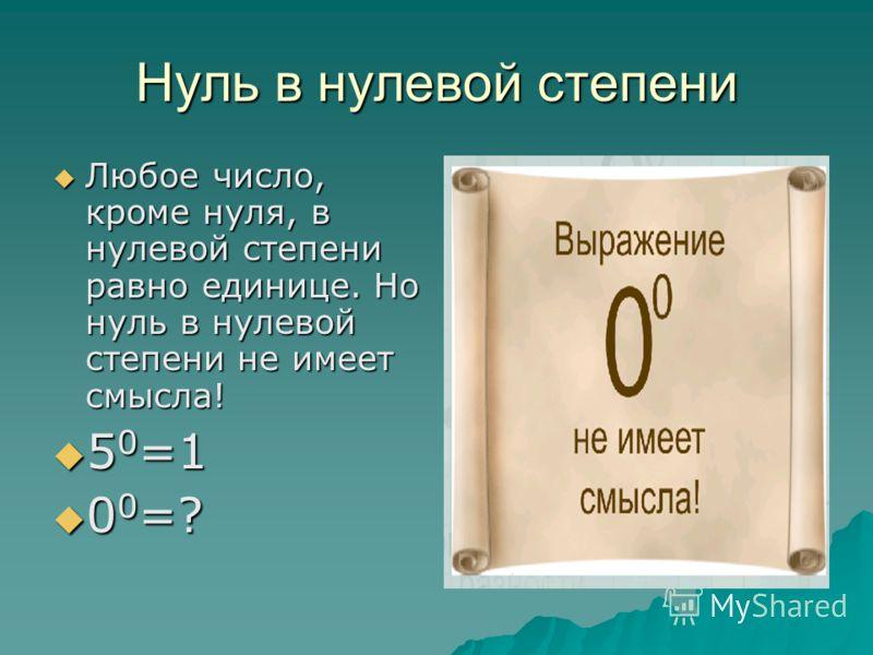 Нуль в нулевой степени Любое число, кроме нуля, в нулевой степени равно единице. Но нуль в нулевой степени не имеет смысла! Любое число, кроме нуля, в нулевой степени равно единице. Но нуль в нулевой степени не имеет смысла! 5 0 =1 5 0 =1 0 0 =? 0 0