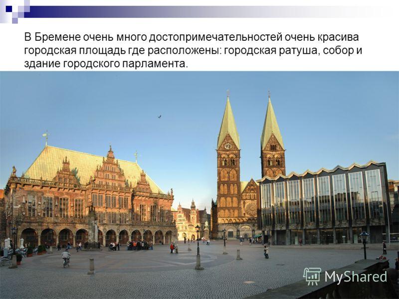 В Бремене очень много достопримечательностей очень красива городская площадь где расположены: городская ратуша, собор и здание городского парламента.