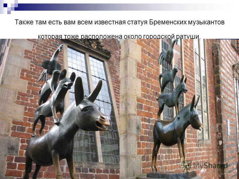 Также там есть вам всем известная статуя Бременских музыкантов которая тоже расположена около городской ратуши.