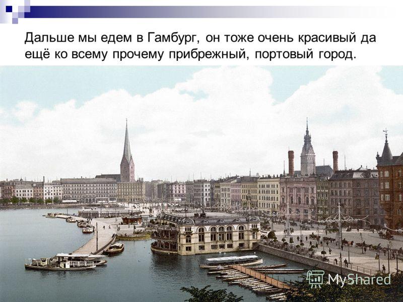 Дальше мы едем в Гамбург, он тоже очень красивый да ещё ко всему прочему прибрежный, портовый город.