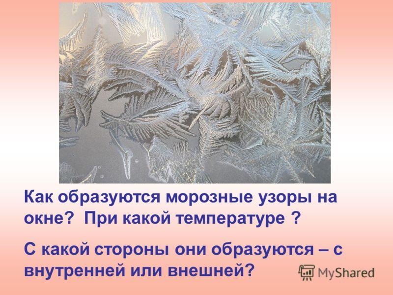 Как образуются морозные узоры на окне? При какой температуре ? С какой стороны они образуются – с внутренней или внешней?