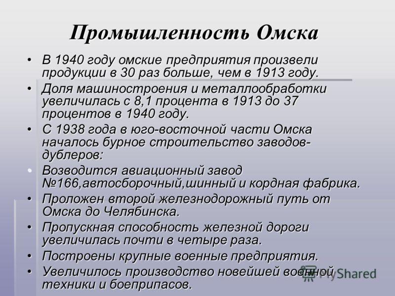 Промышленность Омска В 1940 году омские предприятия произвели продукции в 30 раз больше, чем в 1913 году.В 1940 году омские предприятия произвели продукции в 30 раз больше, чем в 1913 году. Доля машиностроения и металлообработки увеличилась с 8,1 про