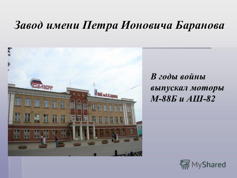 Завод имени Петра Ионовича Баранова В годы войны выпускал моторы М-88Б и АШ-82