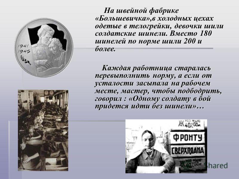 На швейной фабрике «Большевичка»,в холодных цехах одетые в телогрейки, девочки шили солдатские шинели. Вместо 180 шинелей по норме шили 200 и более. На швейной фабрике «Большевичка»,в холодных цехах одетые в телогрейки, девочки шили солдатские шинели