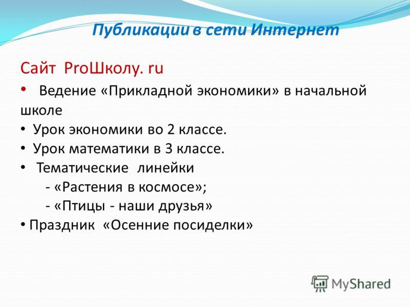 Публикации в сети Интернет Сайт ProШколу. ru Ведение «Прикладной экономики» в начальной школе Урок экономики во 2 классе. Урок математики в 3 классе. Тематические линейки - «Растения в космосе»; - «Птицы - наши друзья» Праздник «Осенние посиделки»
