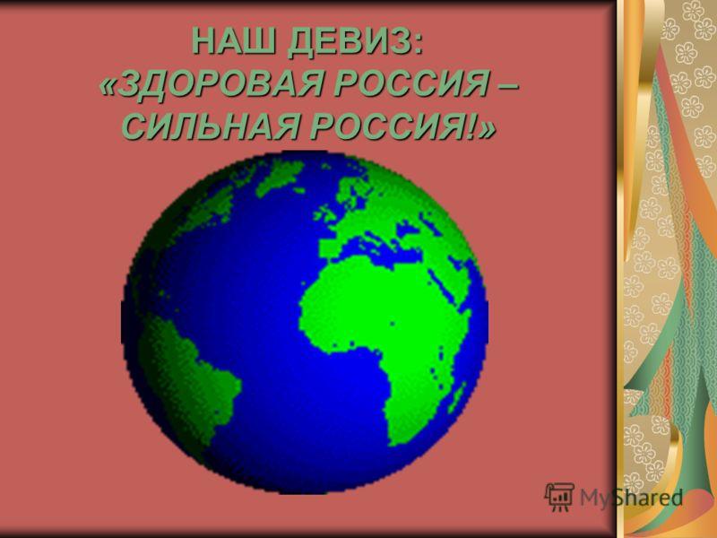 НАШ ДЕВИЗ: «ЗДОРОВАЯ РОССИЯ – СИЛЬНАЯ РОССИЯ!»