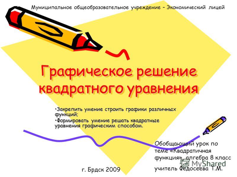 Графическое решение квадратного уравнения Закрепить умение строить графики различных функций; Формировать умение решать квадратные уравнения графическим способом. г. Брдск 2009 Муниципальное общеобразовательное учреждение – Экономический лицей Обобща
