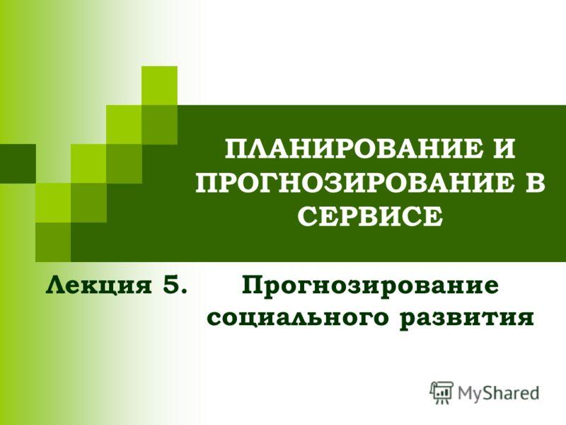 ПЛАНИРОВАНИЕ И ПРОГНОЗИРОВАНИЕ В СЕРВИСЕ Прогнозирование социального развития Лекция 5.