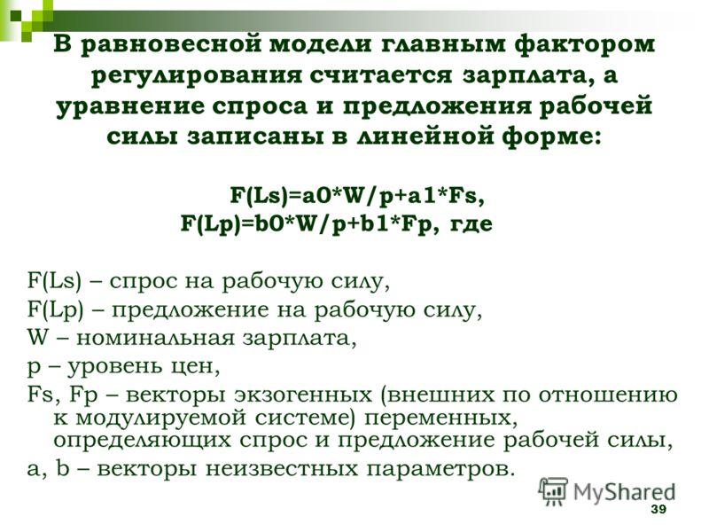 39 В равновесной модели главным фактором регулирования считается зарплата, а уравнение спроса и предложения рабочей силы записаны в линейной форме: F(Ls)=a0*W/p+a1*Fs, F(Lp)=b0*W/p+b1*Fp, где F(Ls) – спрос на рабочую силу, F(Lp) – предложение на рабо
