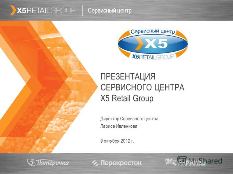 1 ПРЕЗЕНТАЦИЯ СЕРВИСНОГО ЦЕНТРА Х5 Retail Group Сервисный центр Директор Сервисного центра: Лариса Ивленкова 20 июля 2012 г.