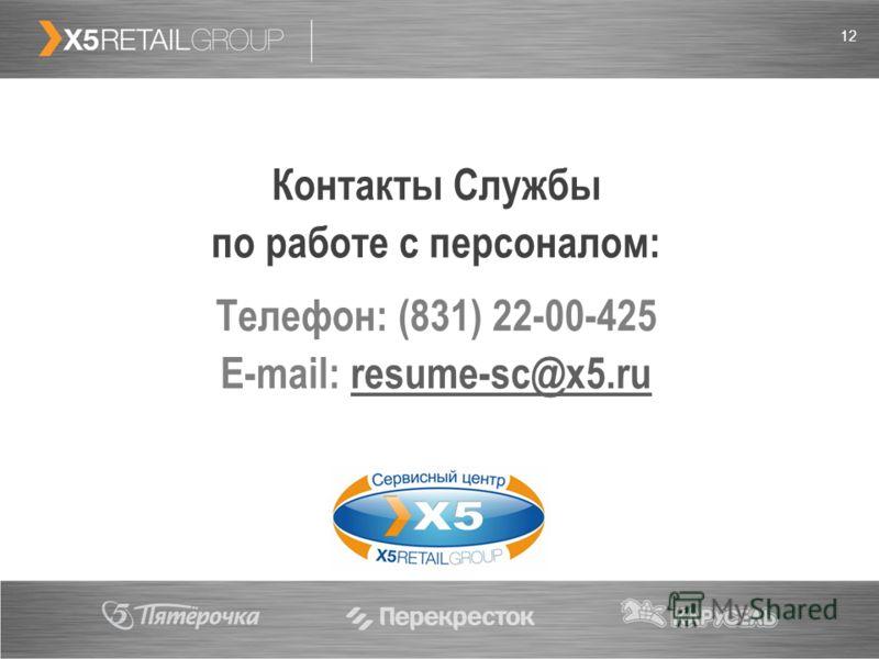 12 Контакты Службы по работе с персоналом: Телефон: (831) 22-00-425 E-mail: resume-sc@x5.ruresume-sc@x5.ru