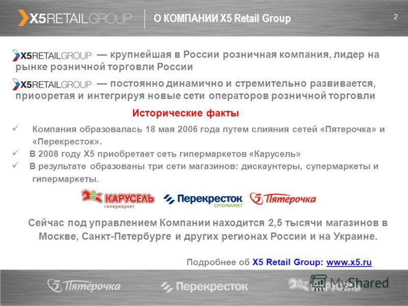 2 О КОМПАНИИ X5 Retail Group Сейчас под управлением Компании находится 2,5 тысячи магазинов в Москве, Санкт-Петербурге и других регионах России и на Украине. крупнейшая в России розничная компания, лидер на рынке розничной торговли России постоянно д