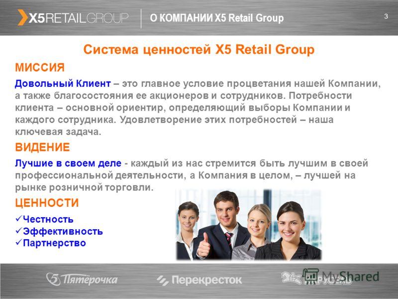 3 О КОМПАНИИ X5 Retail Group Система ценностей X5 Retail Group МИССИЯ Довольный Клиент – это главное условие процветания нашей Компании, а также благосостояния ее акционеров и сотрудников. Потребности клиента – основной ориентир, определяющий выборы